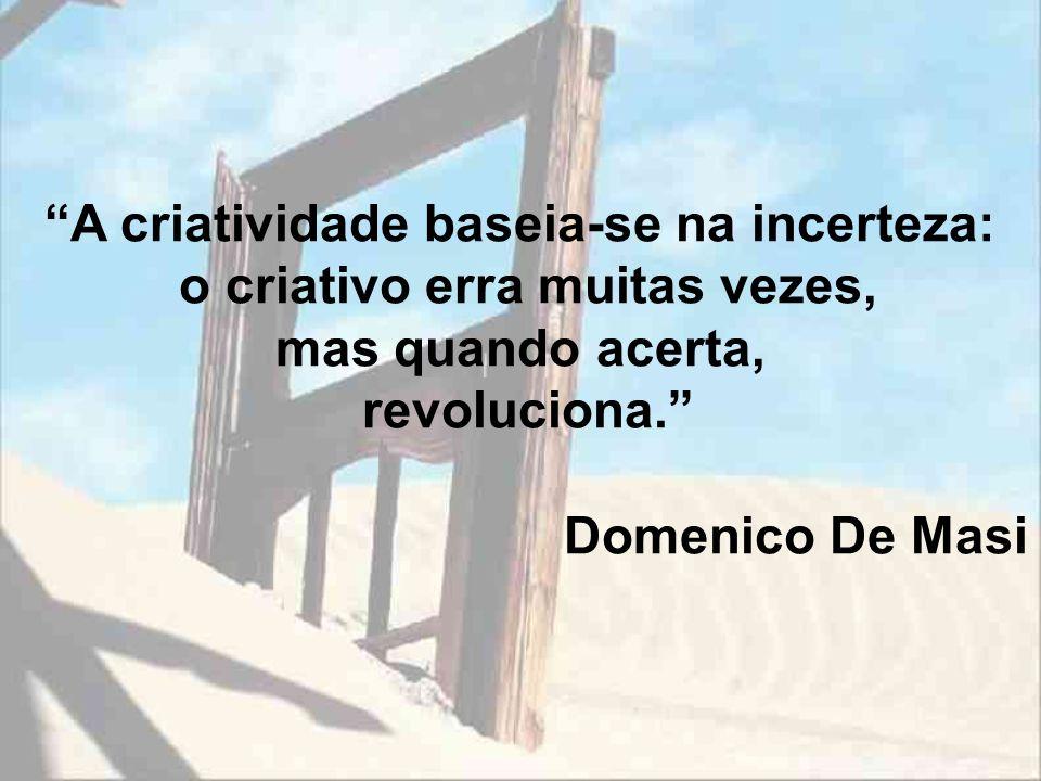 A criatividade baseia-se na incerteza: o criativo erra muitas vezes, mas quando acerta, revoluciona. Domenico De Masi