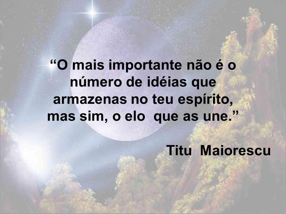 O mais importante não é o número de idéias que armazenas no teu espírito, mas sim, o elo que as une. Titu Maiorescu