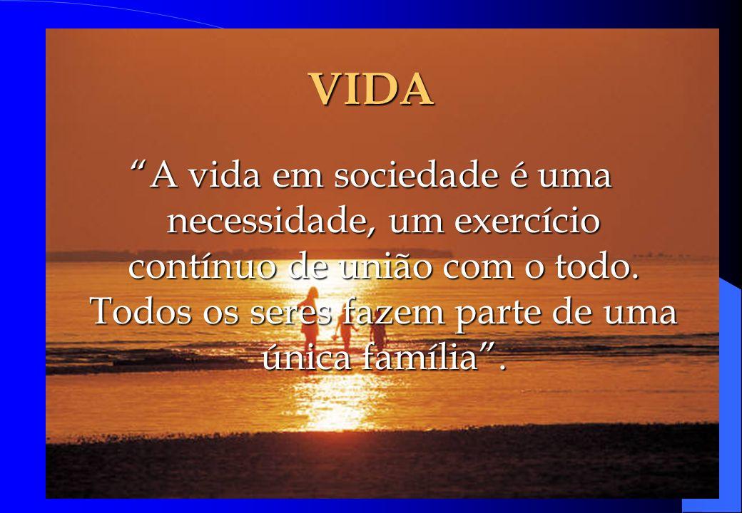 VIDA A vida em sociedade é uma necessidade, um exercício contínuo de união com o todo.