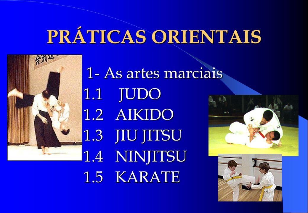 PRÁTICAS ORIENTAIS 1- As artes marciais 1.1 JUDO 1.2 AIKIDO