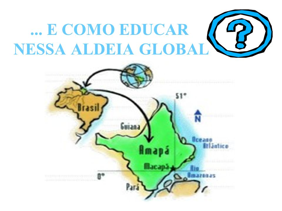 ... E COMO EDUCAR NESSA ALDEIA GLOBAL