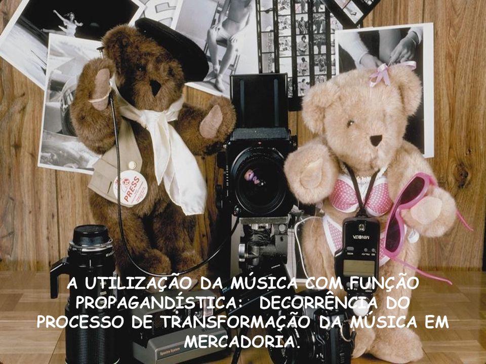A UTILIZAÇÃO DA MÚSICA COM FUNÇÃO PROPAGANDÍSTICA: DECORRÊNCIA DO PROCESSO DE TRANSFORMAÇÃO DA MÚSICA EM MERCADORIA.