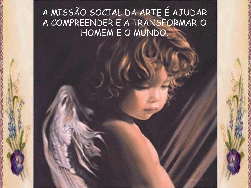 A MISSÃO SOCIAL DA ARTE É AJUDAR A COMPREENDER E A TRANSFORMAR O HOMEM E O MUNDO.