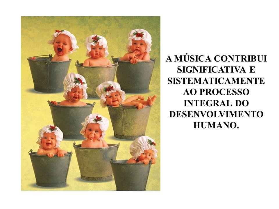 A MÚSICA CONTRIBUI SIGNIFICATIVA E SISTEMATICAMENTE AO PROCESSO INTEGRAL DO DESENVOLVIMENTO HUMANO.