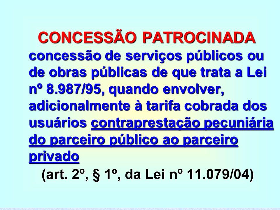 CONCESSÃO PATROCINADA concessão de serviços públicos ou de obras públicas de que trata a Lei nº 8.987/95, quando envolver, adicionalmente à tarifa cobrada dos usuários contraprestação pecuniária do parceiro público ao parceiro privado (art.