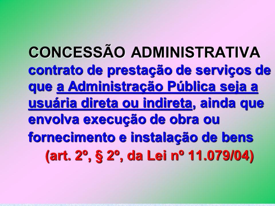 CONCESSÃO ADMINISTRATIVA contrato de prestação de serviços de que a Administração Pública seja a usuária direta ou indireta, ainda que envolva execução de obra ou fornecimento e instalação de bens (art.