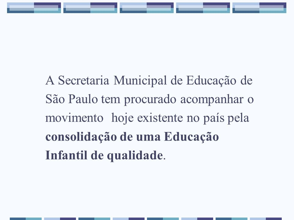 A Secretaria Municipal de Educação de São Paulo tem procurado acompanhar o movimento hoje existente no país pela consolidação de uma Educação Infantil de qualidade.