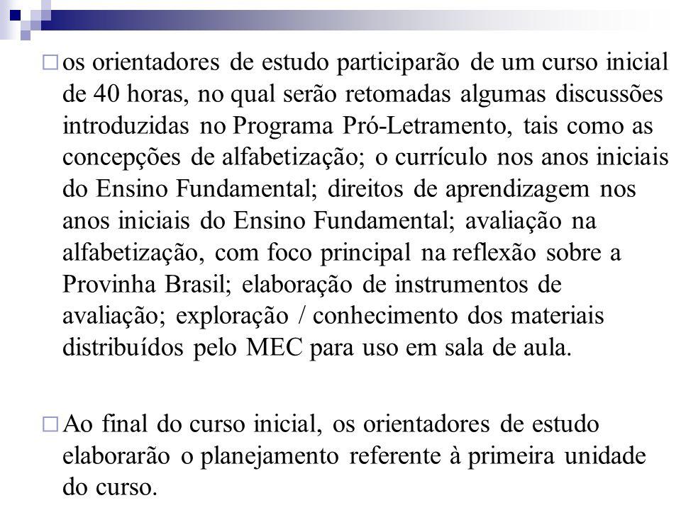 os orientadores de estudo participarão de um curso inicial de 40 horas, no qual serão retomadas algumas discussões introduzidas no Programa Pró-Letramento, tais como as concepções de alfabetização; o currículo nos anos iniciais do Ensino Fundamental; direitos de aprendizagem nos anos iniciais do Ensino Fundamental; avaliação na alfabetização, com foco principal na reflexão sobre a Provinha Brasil; elaboração de instrumentos de avaliação; exploração / conhecimento dos materiais distribuídos pelo MEC para uso em sala de aula.