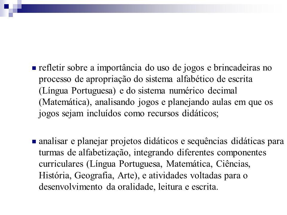 refletir sobre a importância do uso de jogos e brincadeiras no processo de apropriação do sistema alfabético de escrita (Língua Portuguesa) e do sistema numérico decimal (Matemática), analisando jogos e planejando aulas em que os jogos sejam incluídos como recursos didáticos;