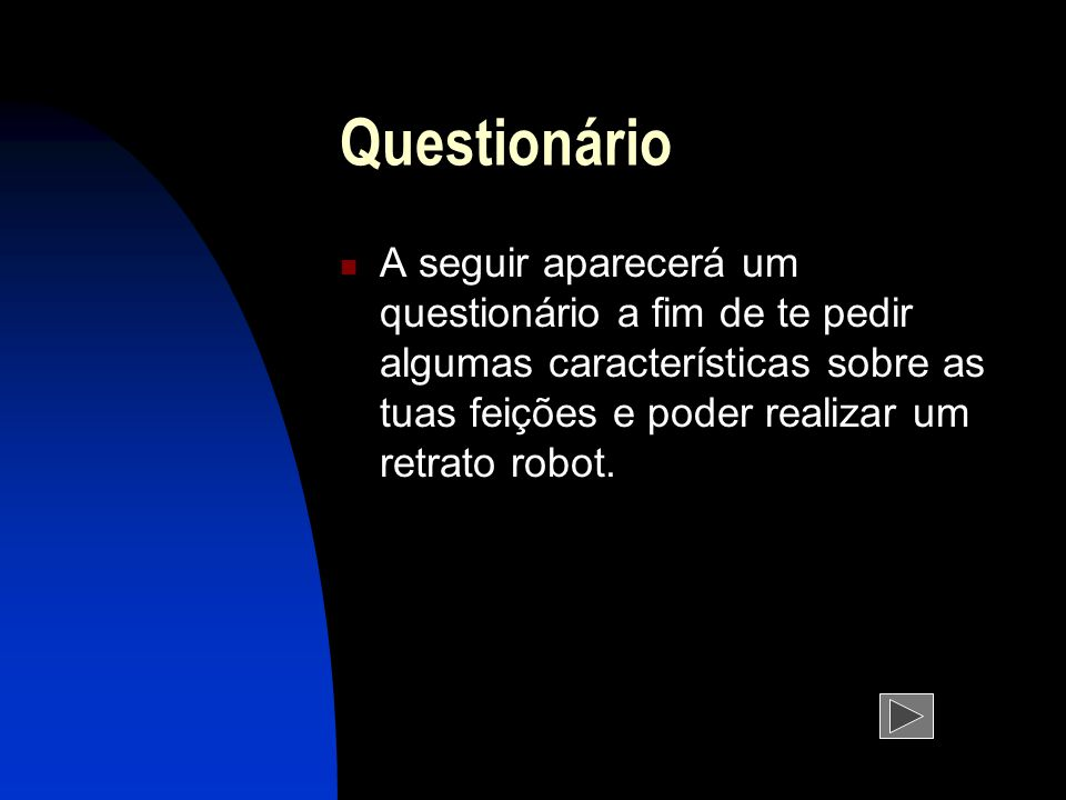 Questionário A seguir aparecerá um questionário a fim de te pedir algumas características sobre as tuas feições e poder realizar um retrato robot.