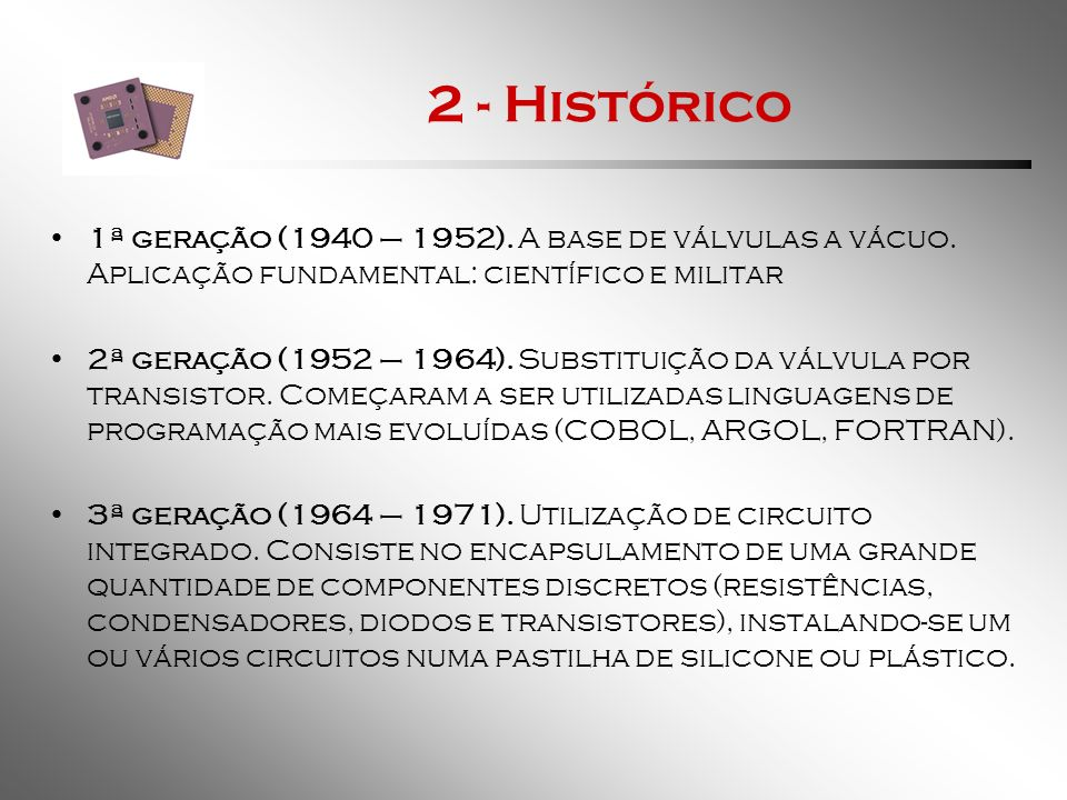 2 - Histórico1ª geração (1940 – 1952). A base de válvulas a vácuo. Aplicação fundamental: científico e militar.