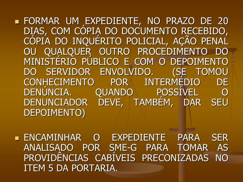 FORMAR UM EXPEDIENTE, NO PRAZO DE 20 DIAS, COM CÓPIA DO DOCUMENTO RECEBIDO, CÓPIA DO INQUÉRITO POLICIAL, AÇÃO PENAL OU QUALQUER OUTRO PROCEDIMENTO DO MINISTÉRIO PÚBLICO E COM O DEPOIMENTO DO SERVIDOR ENVOLVIDO. (SE TOMOU CONHECIMENTO POR INTERMÉDIO DE DENÚNCIA. QUANDO POSSÍVEL O DENUNCIADOR DEVE, TAMBÉM, DAR SEU DEPOIMENTO)