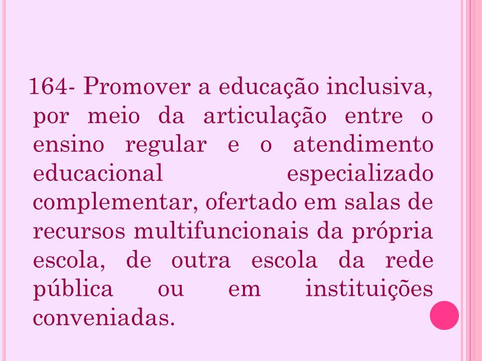 164- Promover a educação inclusiva, por meio da articulação entre o ensino regular e o atendimento educacional especializado complementar, ofertado em salas de recursos multifuncionais da própria escola, de outra escola da rede pública ou em instituições conveniadas.