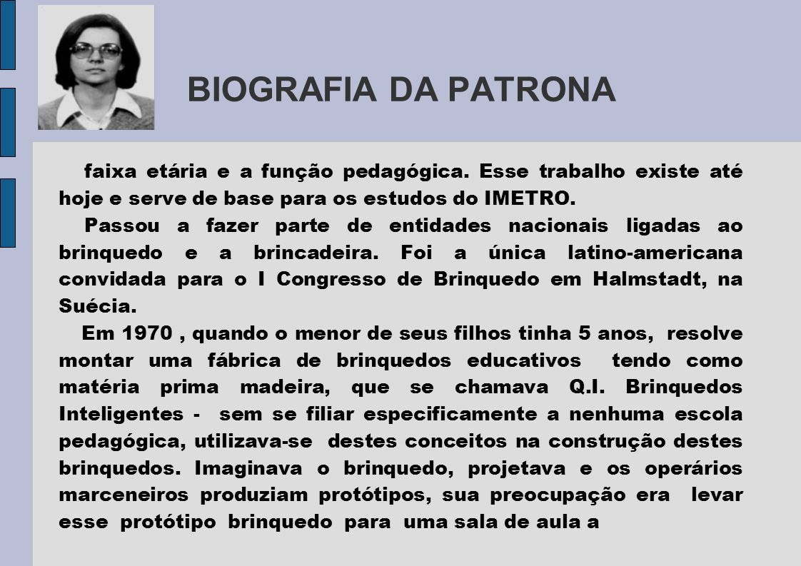 BIOGRAFIA DA PATRONAfaixa etária e a função pedagógica. Esse trabalho existe até hoje e serve de base para os estudos do IMETRO.