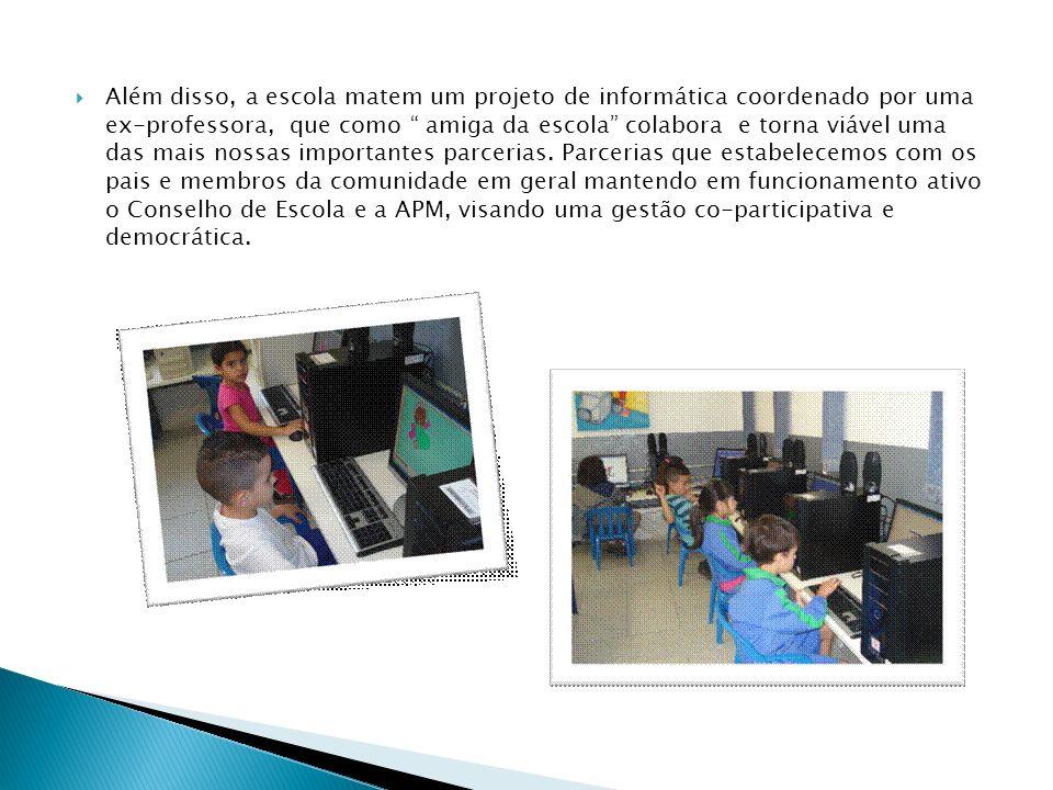 Além disso, a escola matem um projeto de informática coordenado por uma ex-professora, que como amiga da escola colabora e torna viável uma das mais nossas importantes parcerias.
