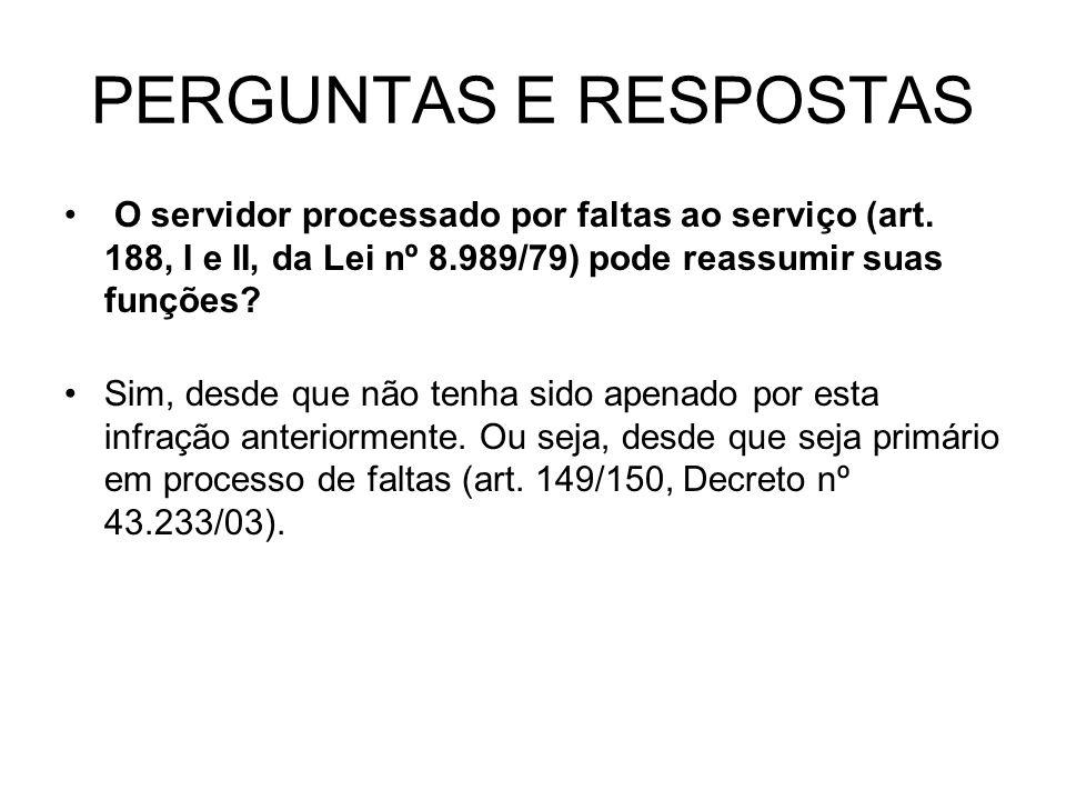 PERGUNTAS E RESPOSTAS O servidor processado por faltas ao serviço (art. 188, I e II, da Lei nº 8.989/79) pode reassumir suas funções