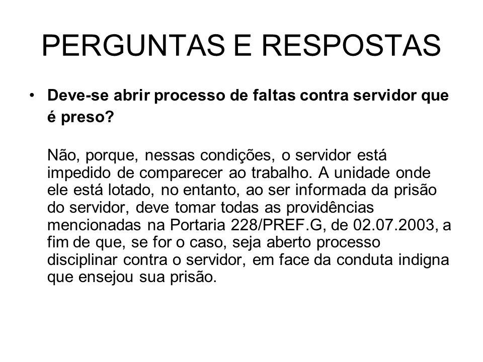 PERGUNTAS E RESPOSTAS Deve-se abrir processo de faltas contra servidor que. é preso