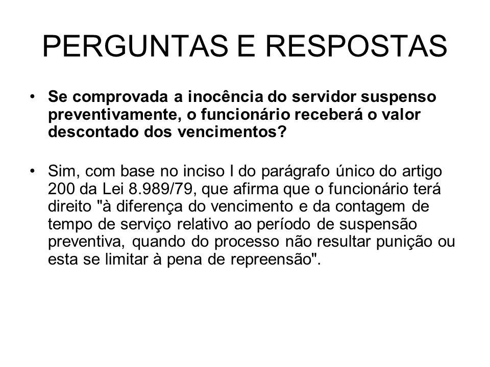 PERGUNTAS E RESPOSTAS Se comprovada a inocência do servidor suspenso preventivamente, o funcionário receberá o valor descontado dos vencimentos