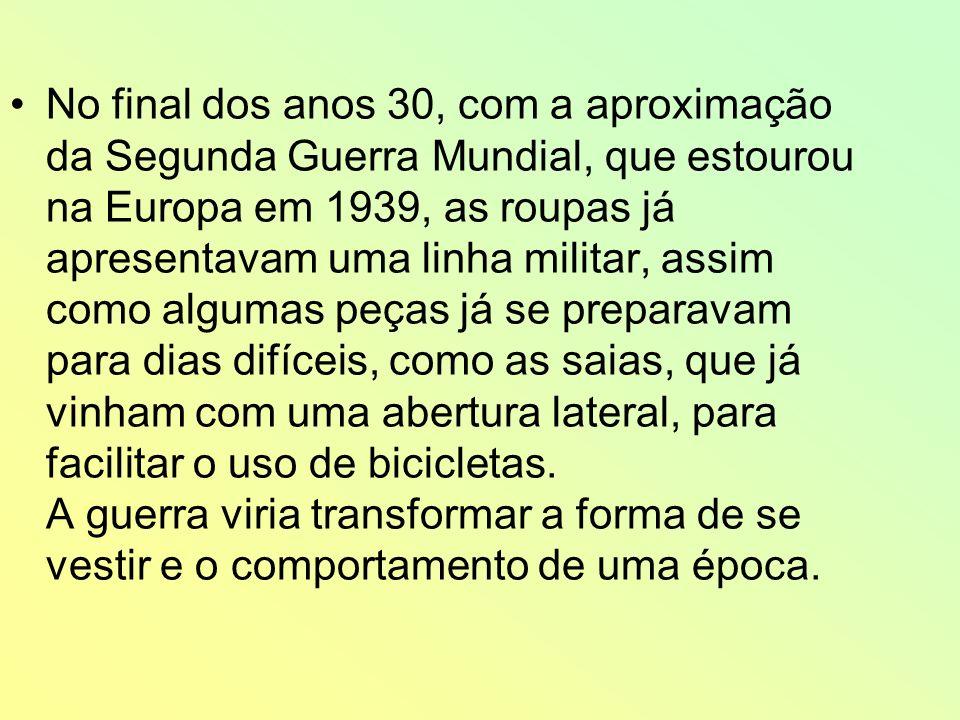 No final dos anos 30, com a aproximação da Segunda Guerra Mundial, que estourou na Europa em 1939, as roupas já apresentavam uma linha militar, assim como algumas peças já se preparavam para dias difíceis, como as saias, que já vinham com uma abertura lateral, para facilitar o uso de bicicletas.