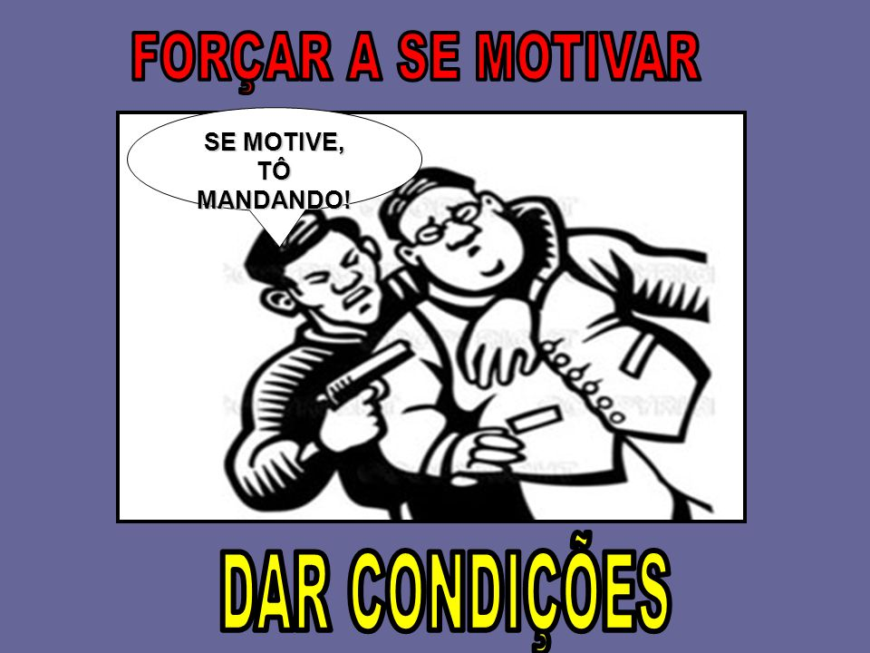 FORÇAR A SE MOTIVAR SE MOTIVE, TÔ MANDANDO! DAR CONDIÇÕES