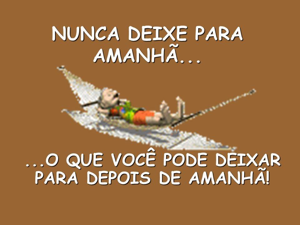 NUNCA DEIXE PARA AMANHÃ...