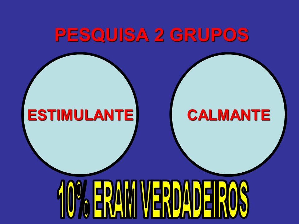 PESQUISA 2 GRUPOS ESTIMULANTE CALMANTE 10% ERAM VERDADEIROS