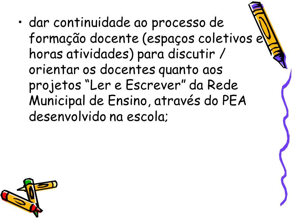 dar continuidade ao processo de formação docente (espaços coletivos e horas atividades) para discutir / orientar os docentes quanto aos projetos Ler e Escrever da Rede Municipal de Ensino, através do PEA desenvolvido na escola;