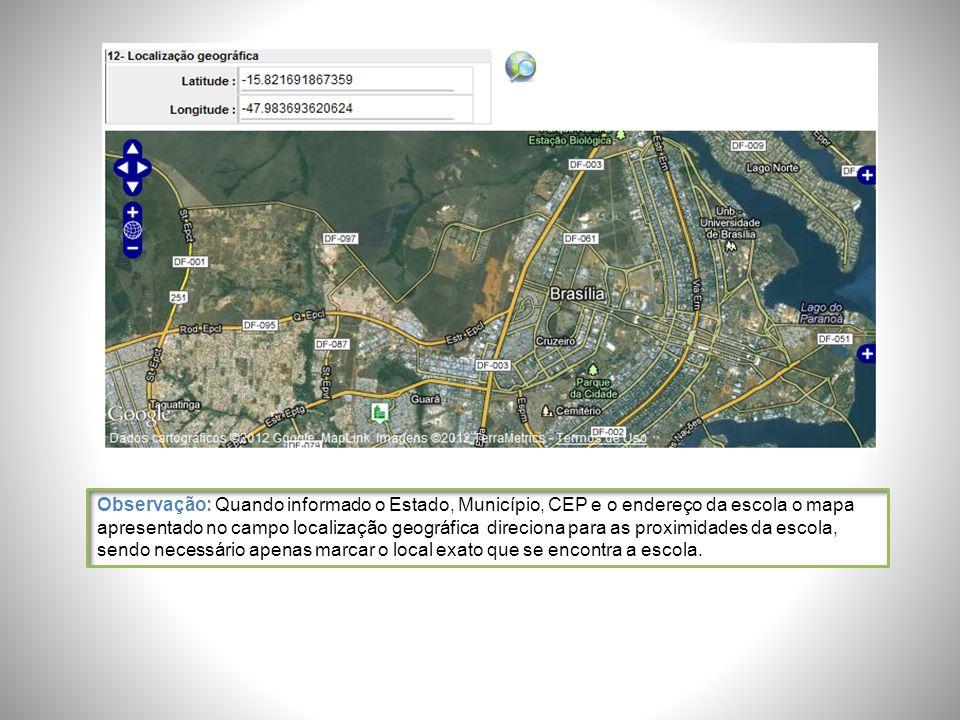 Observação: Quando informado o Estado, Município, CEP e o endereço da escola o mapa apresentado no campo localização geográfica direciona para as proximidades da escola, sendo necessário apenas marcar o local exato que se encontra a escola.
