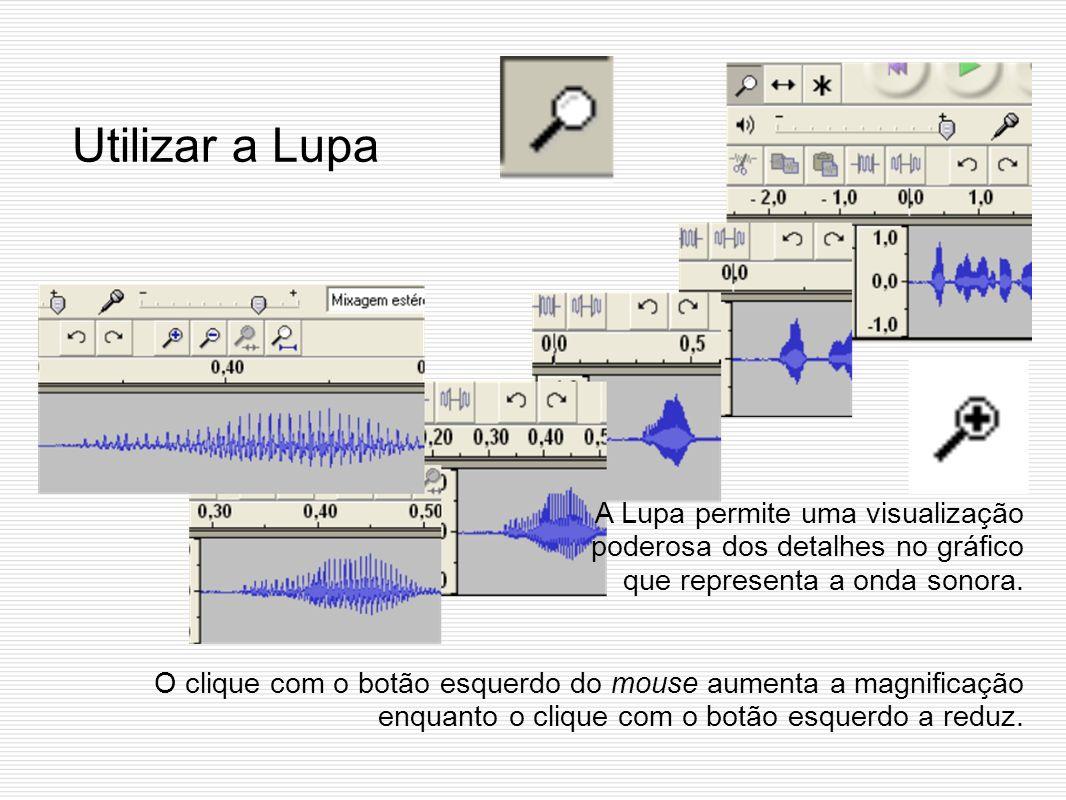Utilizar a LupaA Lupa permite uma visualização poderosa dos detalhes no gráfico que representa a onda sonora.
