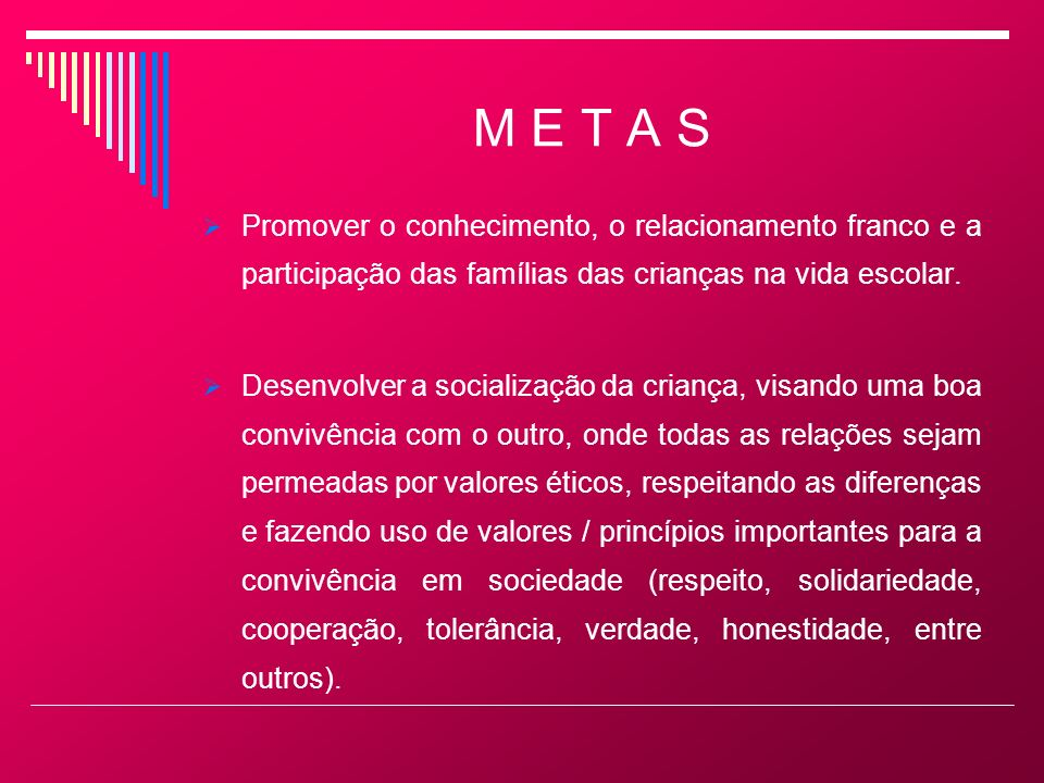 M E T A S Promover o conhecimento, o relacionamento franco e a participação das famílias das crianças na vida escolar.