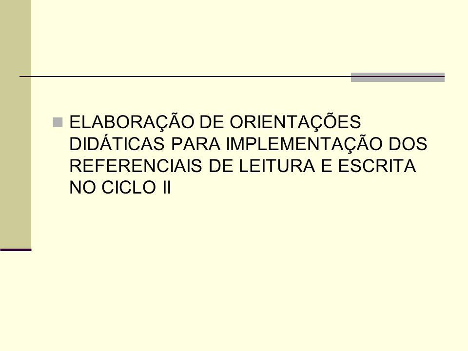 ELABORAÇÃO DE ORIENTAÇÕES DIDÁTICAS PARA IMPLEMENTAÇÃO DOS REFERENCIAIS DE LEITURA E ESCRITA NO CICLO II