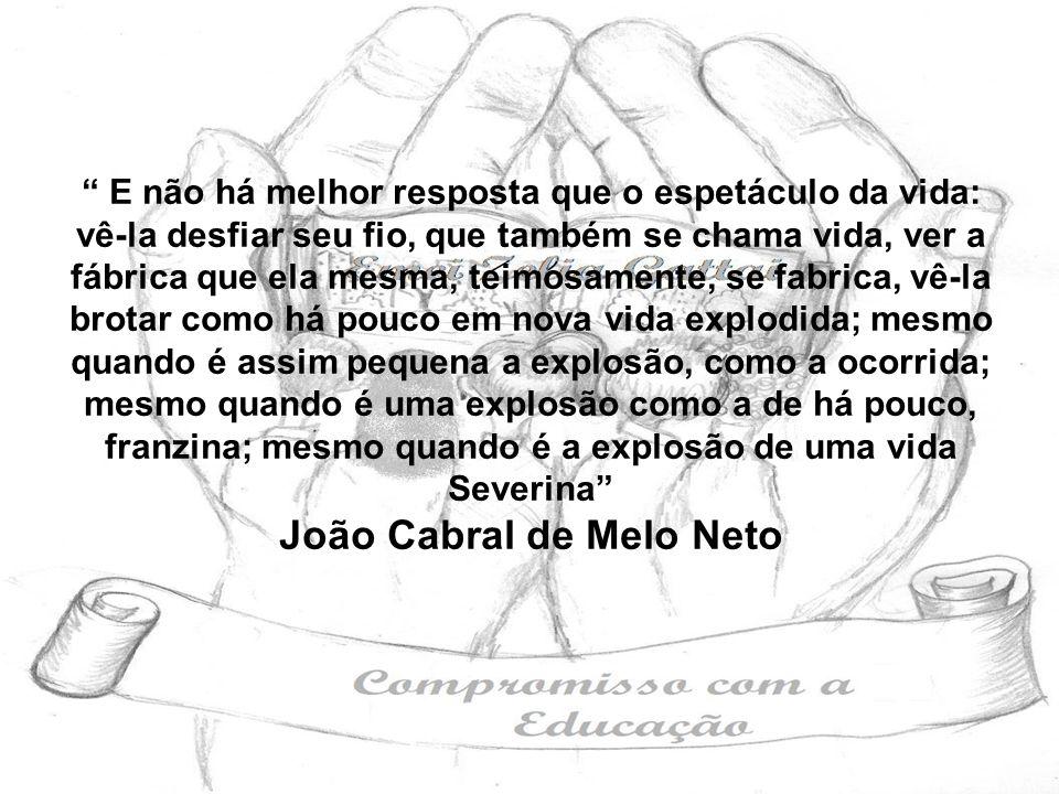 E não há melhor resposta que o espetáculo da vida: vê-la desfiar seu fio, que também se chama vida, ver a fábrica que ela mesma, teimosamente, se fabrica, vê-la brotar como há pouco em nova vida explodida; mesmo quando é assim pequena a explosão, como a ocorrida; mesmo quando é uma explosão como a de há pouco, franzina; mesmo quando é a explosão de uma vida Severina João Cabral de Melo Neto