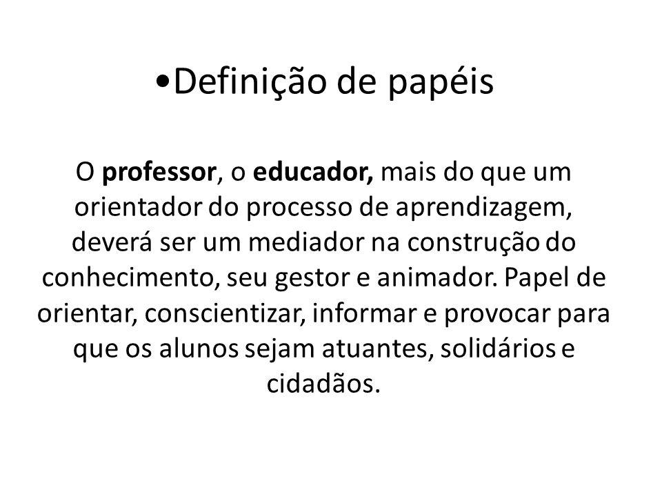 Definição de papéis O professor, o educador, mais do que um orientador do processo de aprendizagem, deverá ser um mediador na construção do conhecimento, seu gestor e animador.