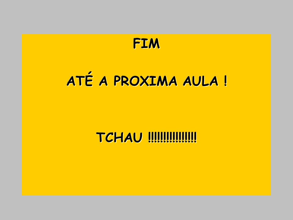 FIM ATÉ A PROXIMA AULA ! TCHAU !!!!!!!!!!!!!!!!