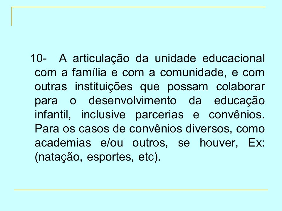 10- A articulação da unidade educacional com a família e com a comunidade, e com outras instituições que possam colaborar para o desenvolvimento da educação infantil, inclusive parcerias e convênios.