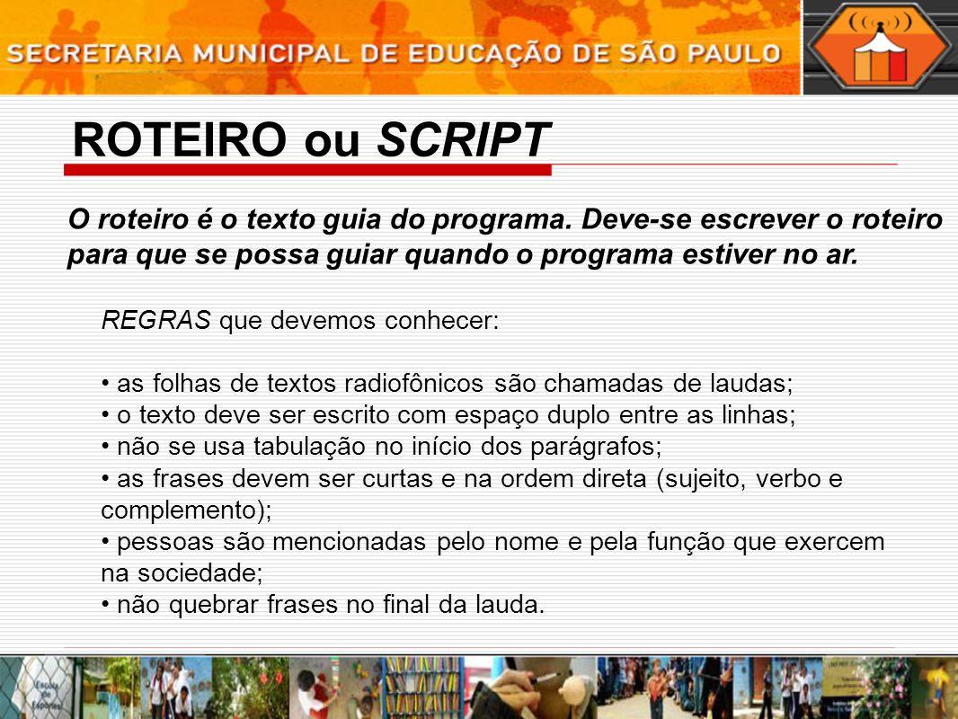 ROTEIRO ou SCRIPT O roteiro é o texto guia do programa. Deve-se escrever o roteiro para que se possa guiar quando o programa estiver no ar.