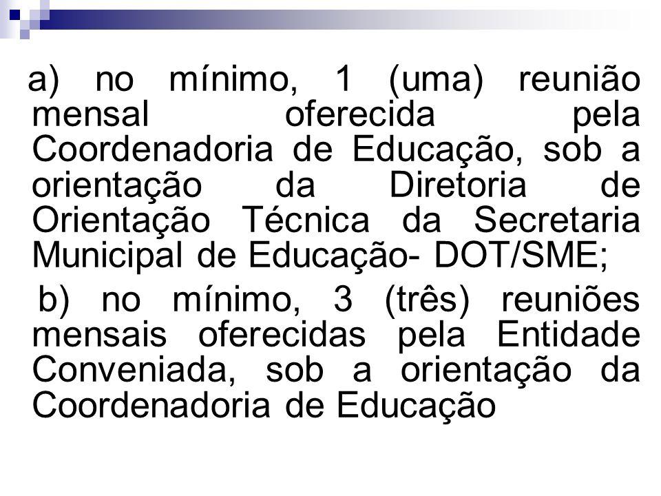 a) no mínimo, 1 (uma) reunião mensal oferecida pela Coordenadoria de Educação, sob a orientação da Diretoria de Orientação Técnica da Secretaria Municipal de Educação- DOT/SME; b) no mínimo, 3 (três) reuniões mensais oferecidas pela Entidade Conveniada, sob a orientação da Coordenadoria de Educação