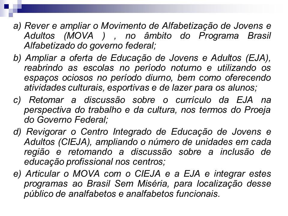 a) Rever e ampliar o Movimento de Alfabetização de Jovens e Adultos (MOVA ) , no âmbito do Programa Brasil Alfabetizado do governo federal; b) Ampliar a oferta de Educação de Jovens e Adultos (EJA), reabrindo as escolas no período noturno e utilizando os espaços ociosos no período diurno, bem como oferecendo atividades culturais, esportivas e de lazer para os alunos; c) Retomar a discussão sobre o currículo da EJA na perspectiva do trabalho e da cultura, nos termos do Proeja do Governo Federal; d) Revigorar o Centro Integrado de Educação de Jovens e Adultos (CIEJA), ampliando o número de unidades em cada região e retomando a discussão sobre a inclusão de educação profissional nos centros; e) Articular o MOVA com o CIEJA e a EJA e integrar estes programas ao Brasil Sem Miséria, para localização desse público de analfabetos e analfabetos funcionais.