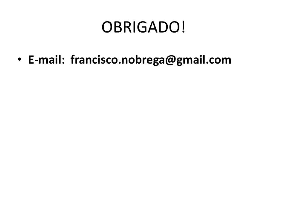 OBRIGADO! E-mail: francisco.nobrega@gmail.com
