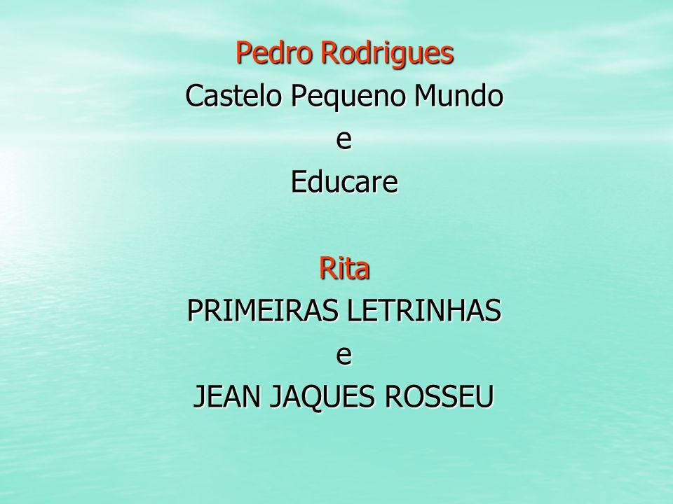 Pedro Rodrigues Castelo Pequeno Mundo e Educare Rita PRIMEIRAS LETRINHAS JEAN JAQUES ROSSEU