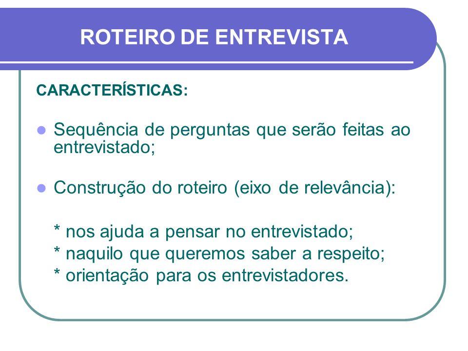 ROTEIRO DE ENTREVISTA CARACTERÍSTICAS: Sequência de perguntas que serão feitas ao entrevistado; Construção do roteiro (eixo de relevância):