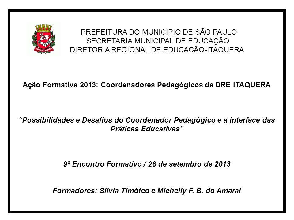 PREFEITURA DO MUNICÍPIO DE SÃO PAULO SECRETARIA MUNICIPAL DE EDUCAÇÃO DIRETORIA REGIONAL DE EDUCAÇÃO-ITAQUERA Ação Formativa 2013: Coordenadores Pedagógicos da DRE ITAQUERA Possibilidades e Desafios do Coordenador Pedagógico e a interface das Práticas Educativas 9º Encontro Formativo / 26 de setembro de 2013 Formadores: Silvia Timóteo e Michelly F.