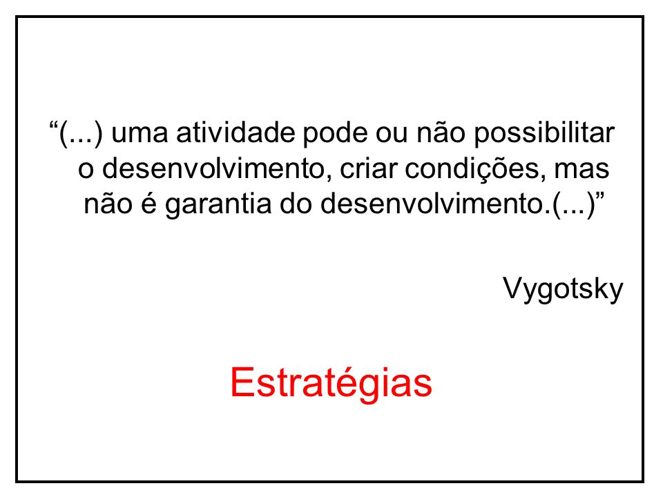 (...) uma atividade pode ou não possibilitar o desenvolvimento, criar condições, mas não é garantia do desenvolvimento.(...)