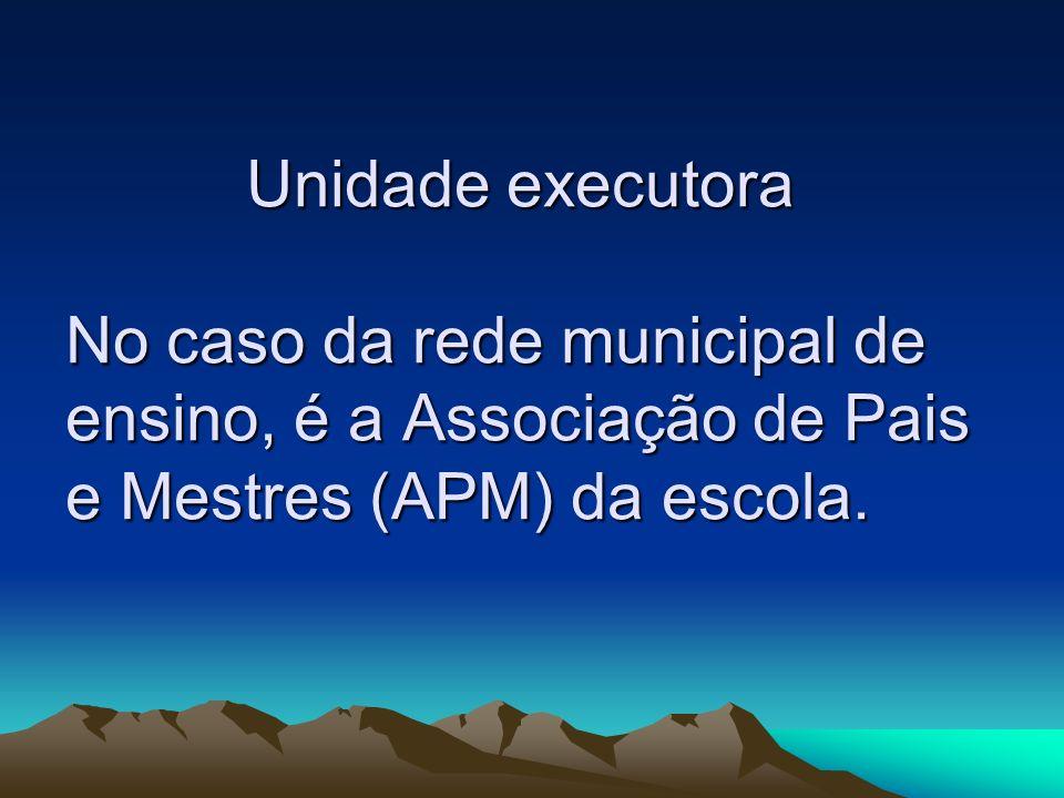 Unidade executora No caso da rede municipal de ensino, é a Associação de Pais e Mestres (APM) da escola.