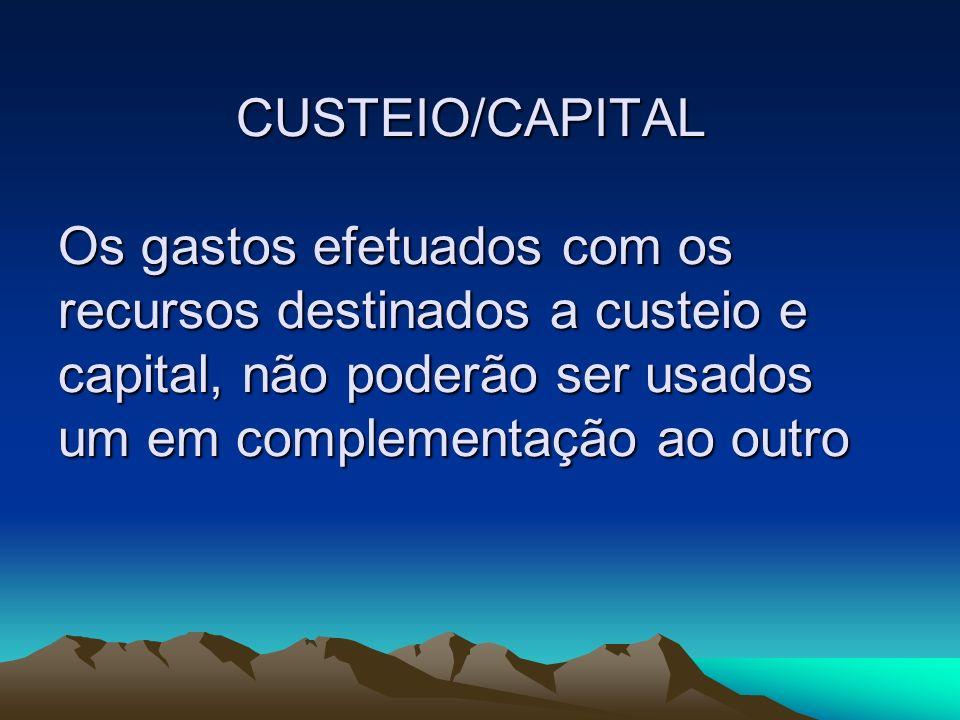 CUSTEIO/CAPITAL Os gastos efetuados com os recursos destinados a custeio e capital, não poderão ser usados um em complementação ao outro