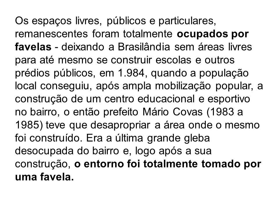 Os espaços livres, públicos e particulares, remanescentes foram totalmente ocupados por favelas - deixando a Brasilândia sem áreas livres para até mesmo se construir escolas e outros prédios públicos, em 1.984, quando a população local conseguiu, após ampla mobilização popular, a construção de um centro educacional e esportivo no bairro, o então prefeito Mário Covas (1983 a 1985) teve que desapropriar a área onde o mesmo foi construído.