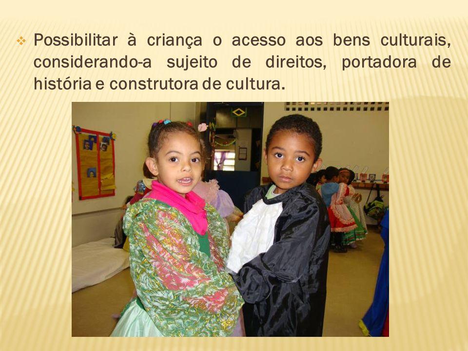 Possibilitar à criança o acesso aos bens culturais, considerando-a sujeito de direitos, portadora de história e construtora de cultura.
