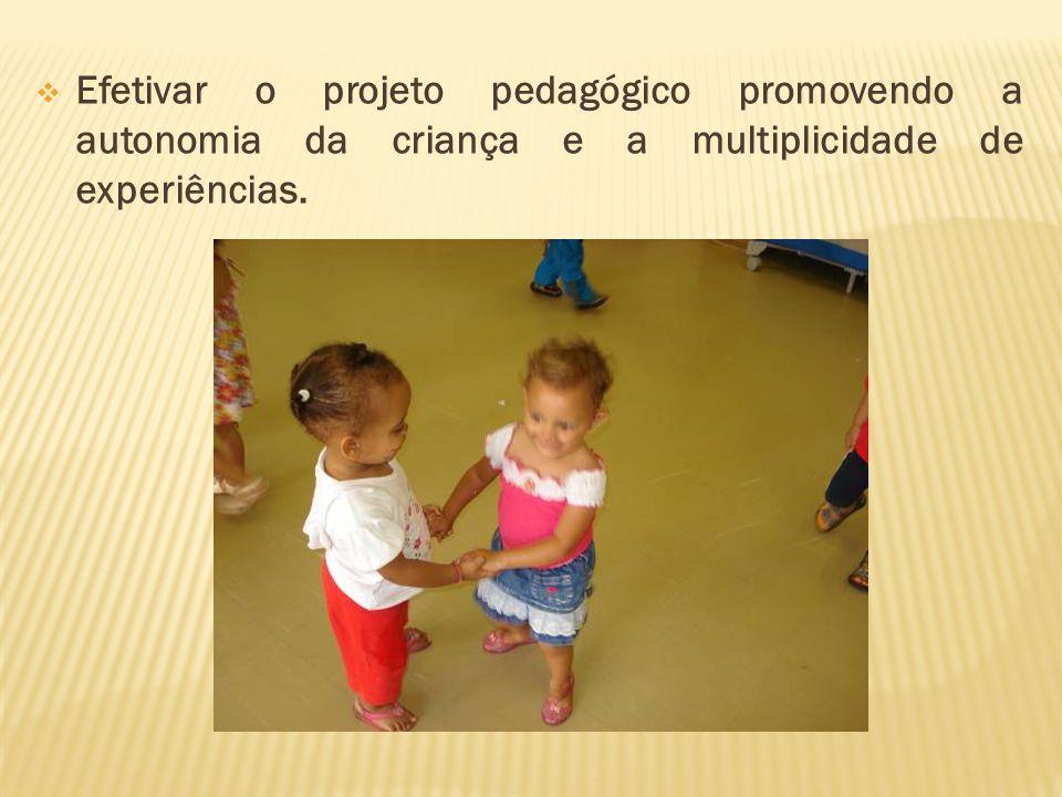 Efetivar o projeto pedagógico promovendo a autonomia da criança e a multiplicidade de experiências.