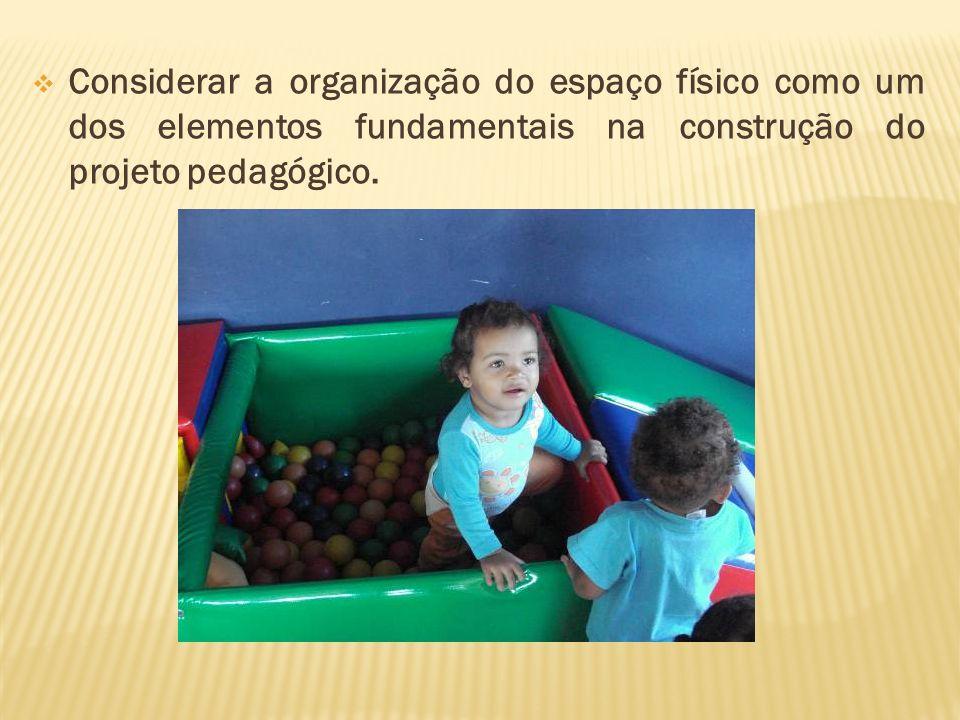 Considerar a organização do espaço físico como um dos elementos fundamentais na construção do projeto pedagógico.