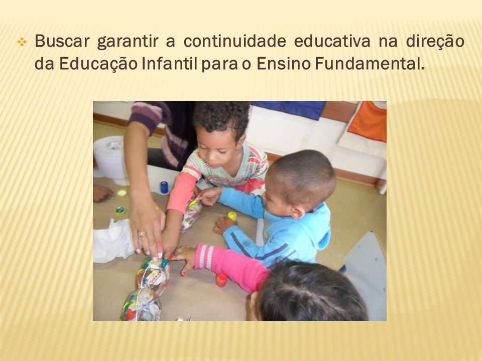 Buscar garantir a continuidade educativa na direção da Educação Infantil para o Ensino Fundamental.